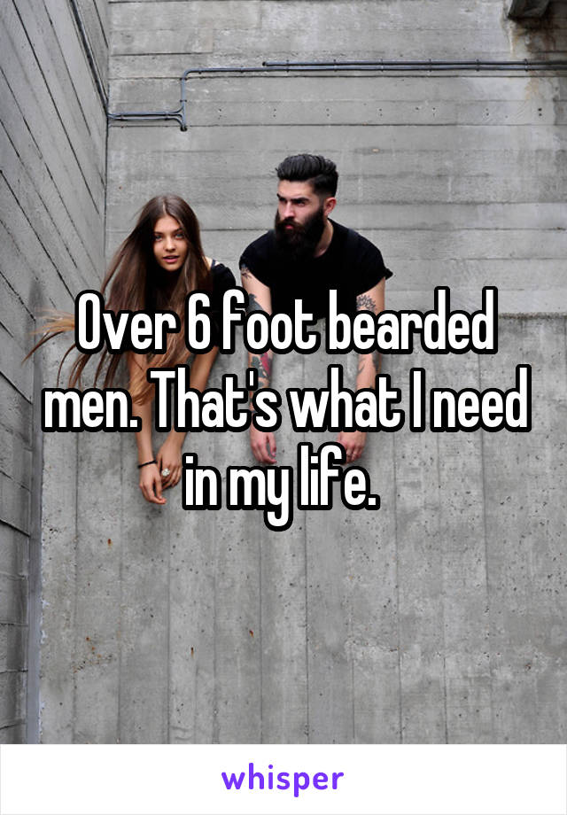 Over 6 foot bearded men. That's what I need in my life.