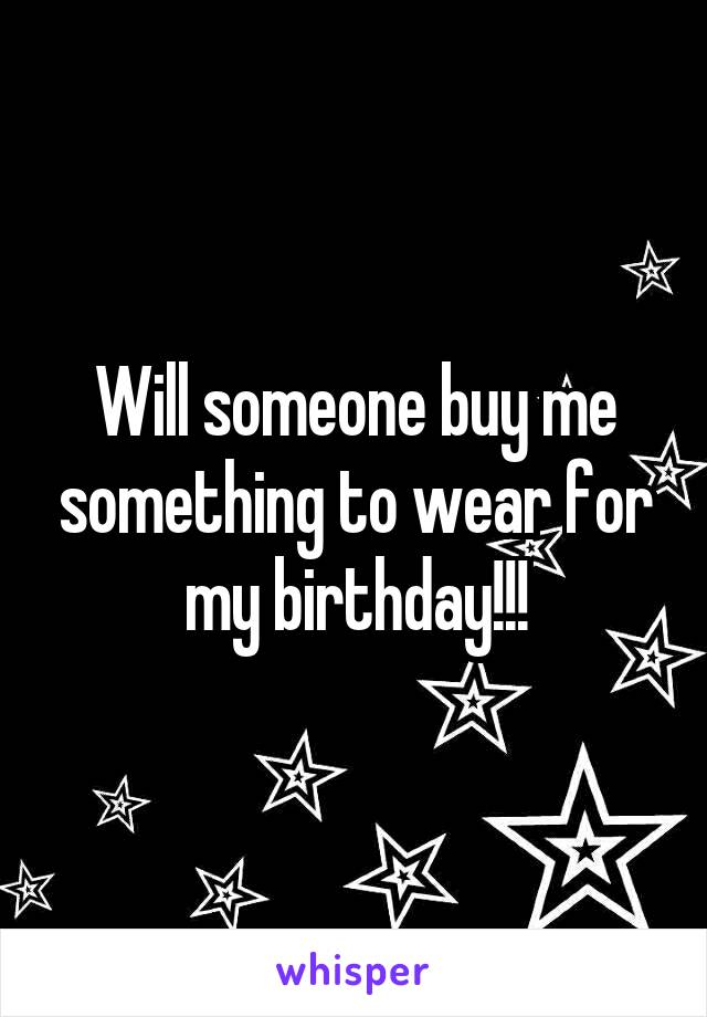 Will someone buy me something to wear for my birthday!!!