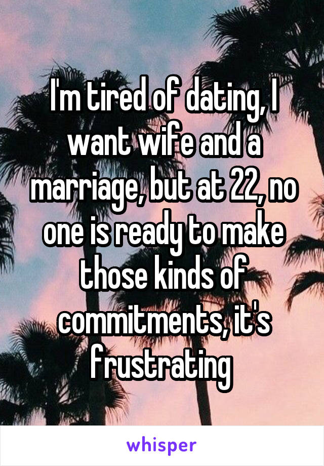 I'm tired of dating, I want wife and a marriage, but at 22, no one is ready to make those kinds of commitments, it's frustrating
