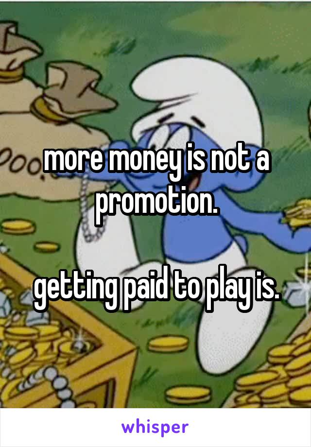 more money is not a promotion.  getting paid to play is.