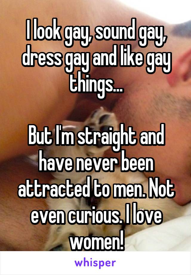 I look gay, sound gay, dress gay and like gay things...  But I'm straight and have never been attracted to men. Not even curious. I love women!