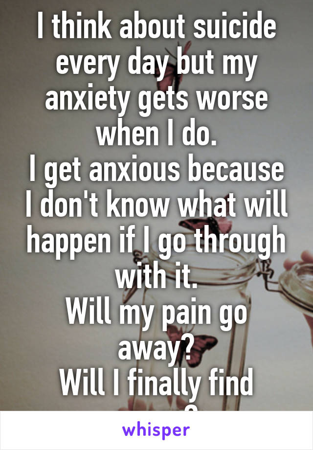 I think about suicide every day but my anxiety gets worse when I do. I get anxious because I don't know what will happen if I go through with it. Will my pain go away? Will I finally find peace?