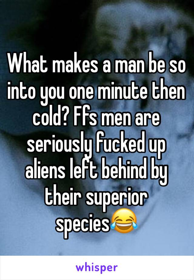 What makes a man be so into you one minute then cold? Ffs men are seriously fucked up aliens left behind by their superior species😂