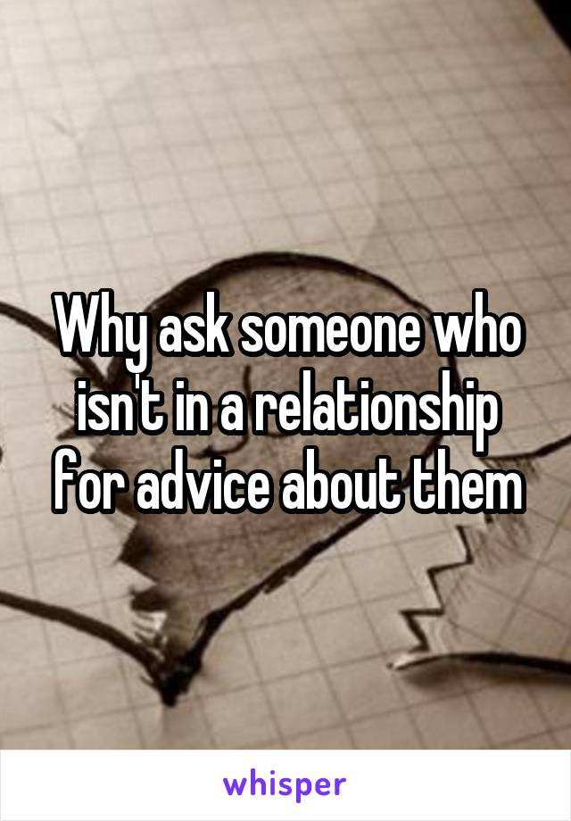 Why ask someone who isn't in a relationship for advice about them
