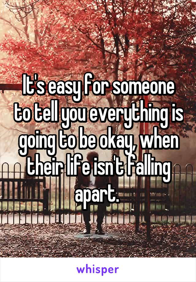 It's easy for someone to tell you everything is going to be okay, when their life isn't falling apart.