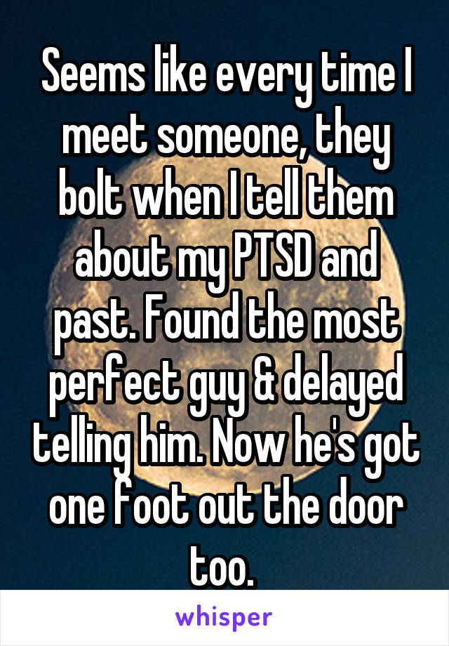 Seems like every time I meet someone, they bolt when I tell them about my PTSD and past. Found the most perfect guy & delayed telling him. Now he's got one foot out the door too.