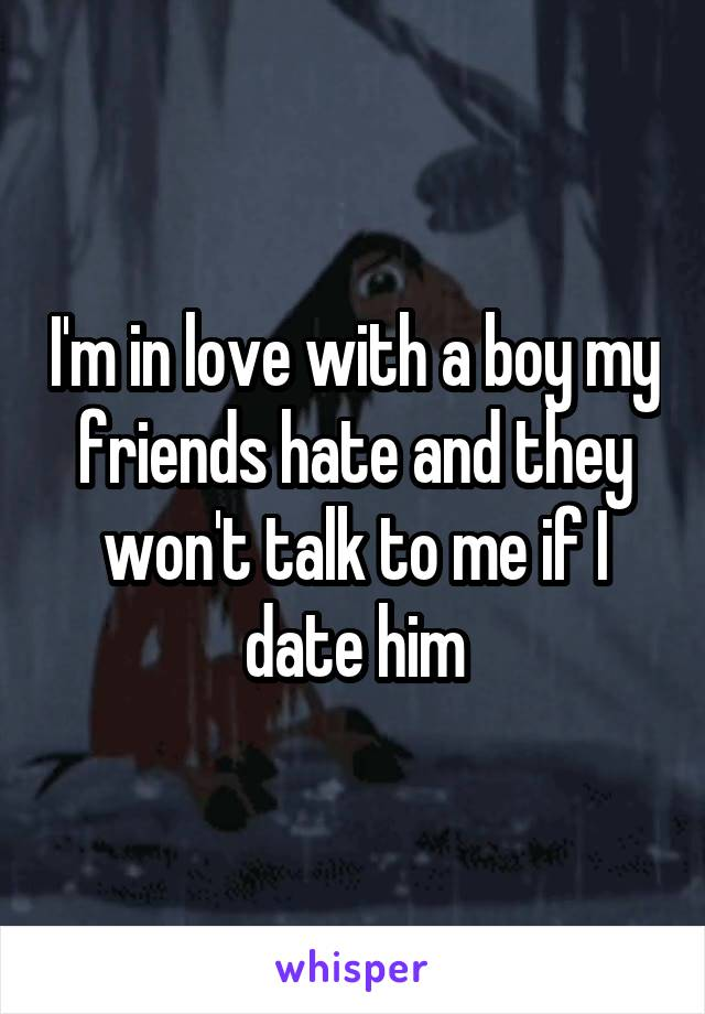 I'm in love with a boy my friends hate and they won't talk to me if I date him