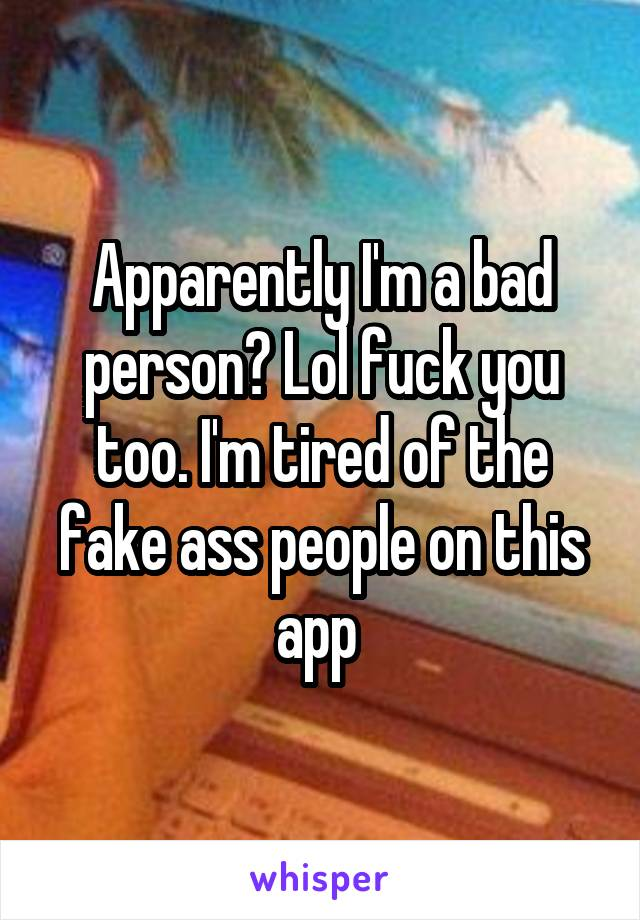 Apparently I'm a bad person? Lol fuck you too. I'm tired of the fake ass people on this app