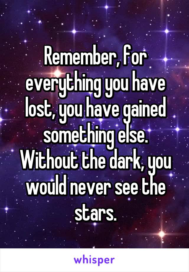 Remember, for everything you have lost, you have gained something else. Without the dark, you would never see the stars.