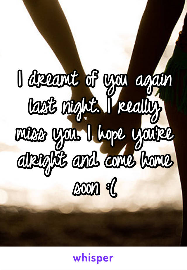 I dreamt of you again last night. I really miss you. I hope you're alright and come home soon :(