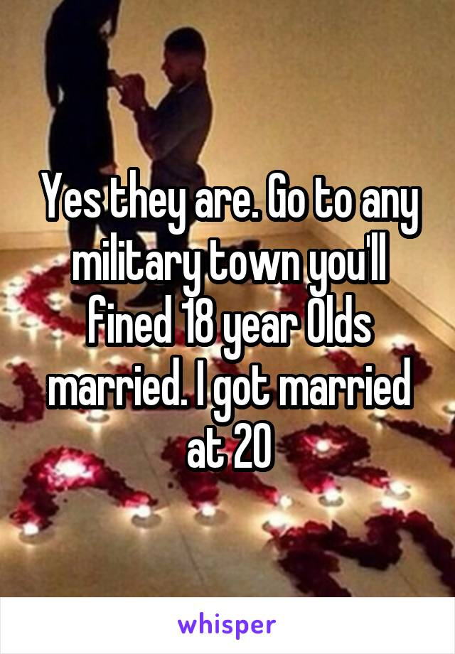 Yes they are. Go to any military town you'll fined 18 year Olds married. I got married at 20
