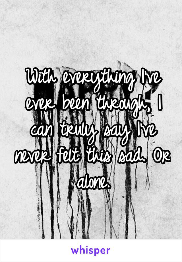 With everything I've ever been through, I can truly say I've never felt this sad. Or alone.