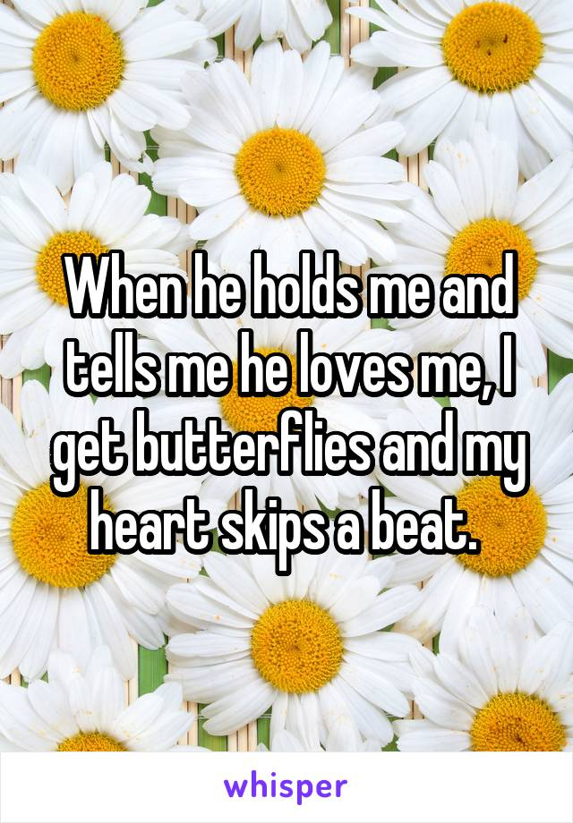 When he holds me and tells me he loves me, I get butterflies and my heart skips a beat.