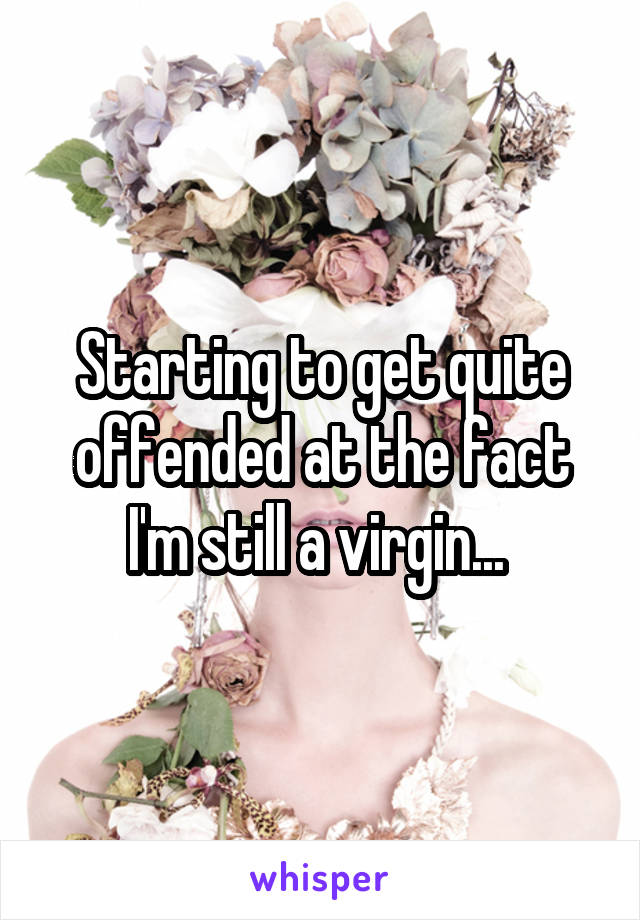 Starting to get quite offended at the fact I'm still a virgin...