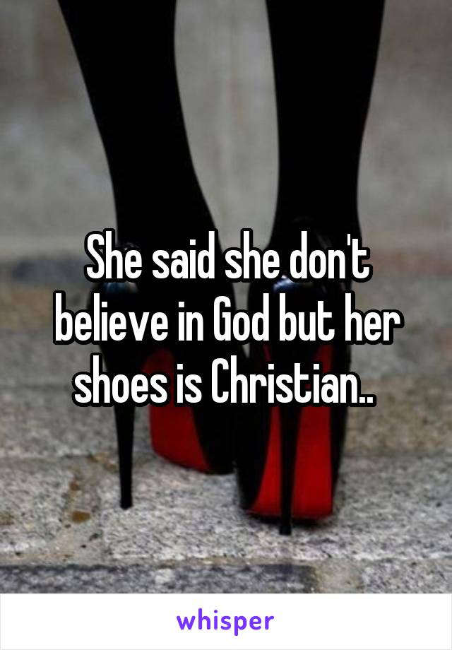 She said she don't believe in God but her shoes is Christian..