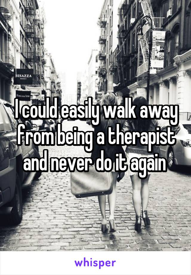 I could easily walk away from being a therapist and never do it again