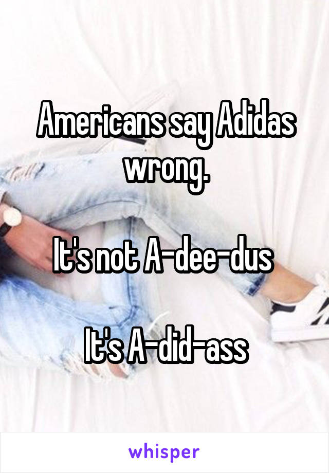 Americans say Adidas wrong.  It's not A-dee-dus   It's A-did-ass