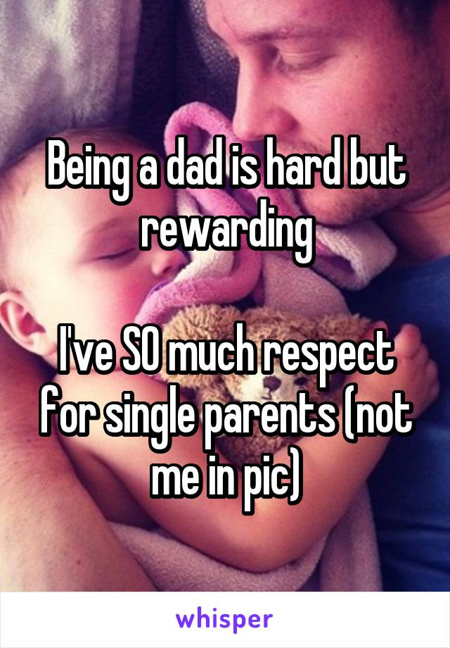 Being a dad is hard but rewarding  I've SO much respect for single parents (not me in pic)