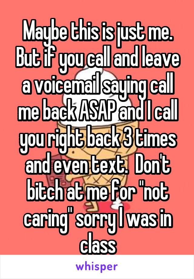 "Maybe this is just me. But if you call and leave a voicemail saying call me back ASAP and I call you right back 3 times and even text.  Don't bitch at me for ""not caring"" sorry I was in class"