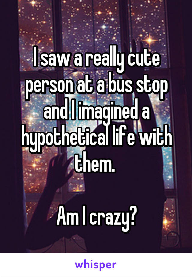 I saw a really cute person at a bus stop and I imagined a hypothetical life with them.   Am I crazy?