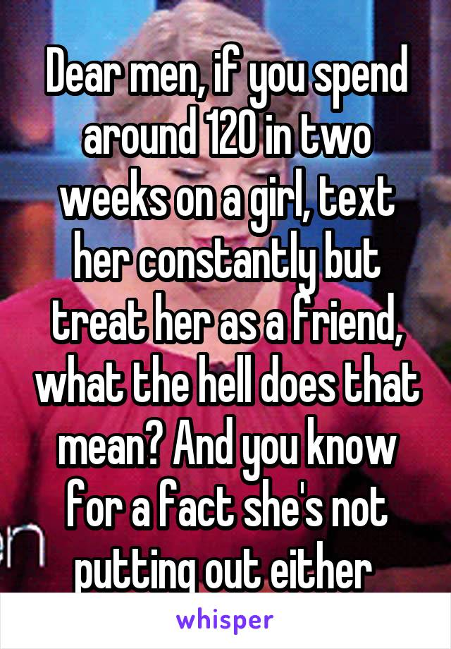 Dear men, if you spend around 120 in two weeks on a girl, text her constantly but treat her as a friend, what the hell does that mean? And you know for a fact she's not putting out either