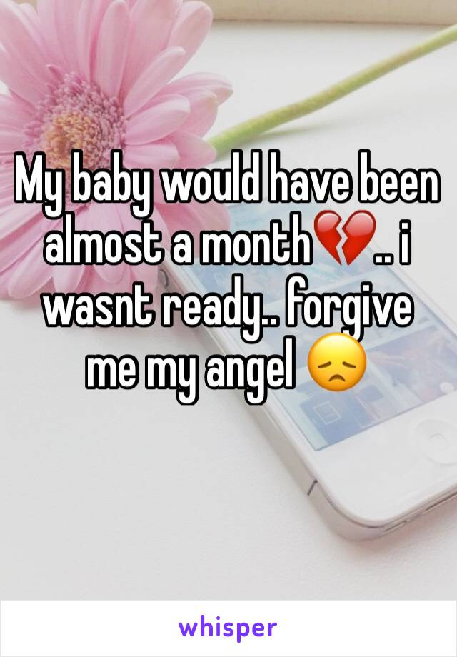 My baby would have been almost a month💔.. i wasnt ready.. forgive me my angel 😞