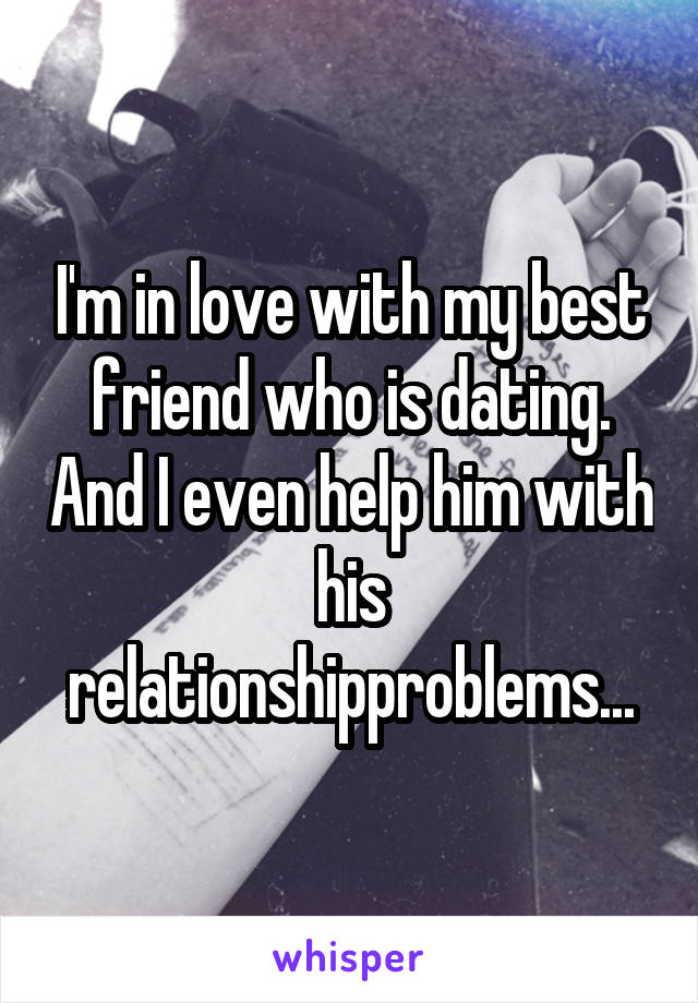 I'm in love with my best friend who is dating. And I even help him with his relationshipproblems...