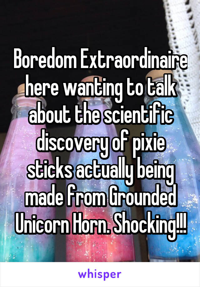 Boredom Extraordinaire here wanting to talk about the scientific discovery of pixie sticks actually being made from Grounded Unicorn Horn. Shocking!!!