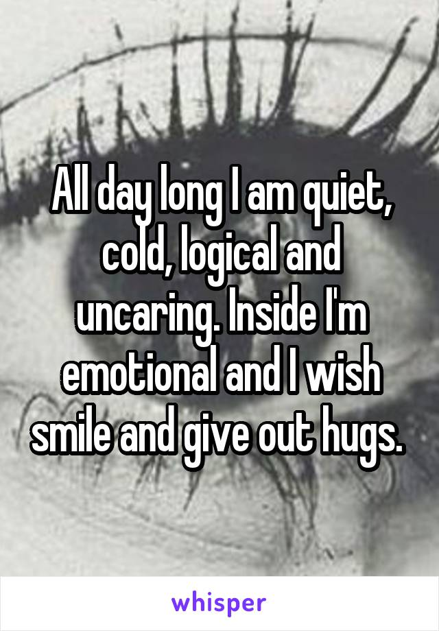 All day long I am quiet, cold, logical and uncaring. Inside I'm emotional and I wish smile and give out hugs.