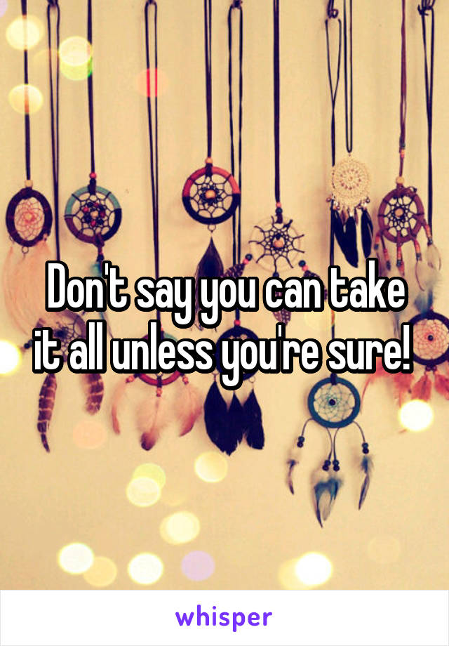 Don't say you can take it all unless you're sure!