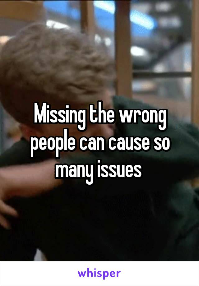 Missing the wrong people can cause so many issues