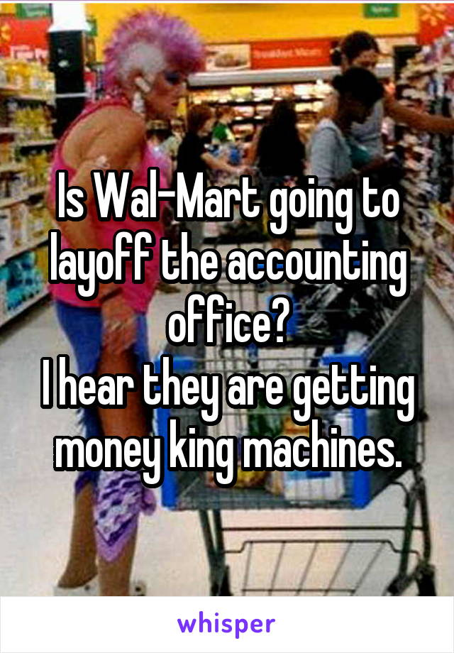 Is Wal-Mart going to layoff the accounting office? I hear they are getting money king machines.