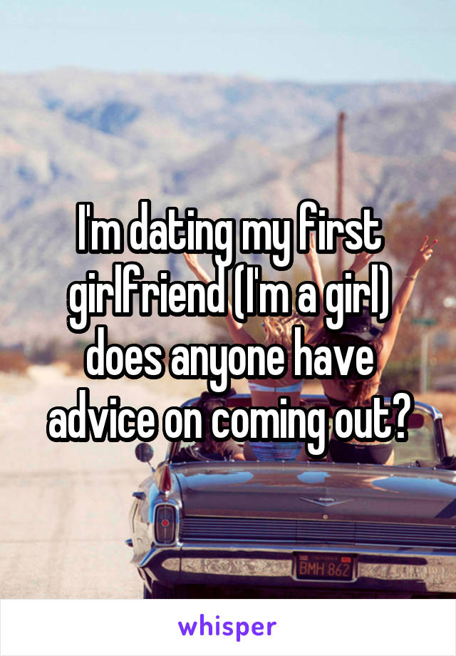 I'm dating my first girlfriend (I'm a girl) does anyone have advice on coming out?