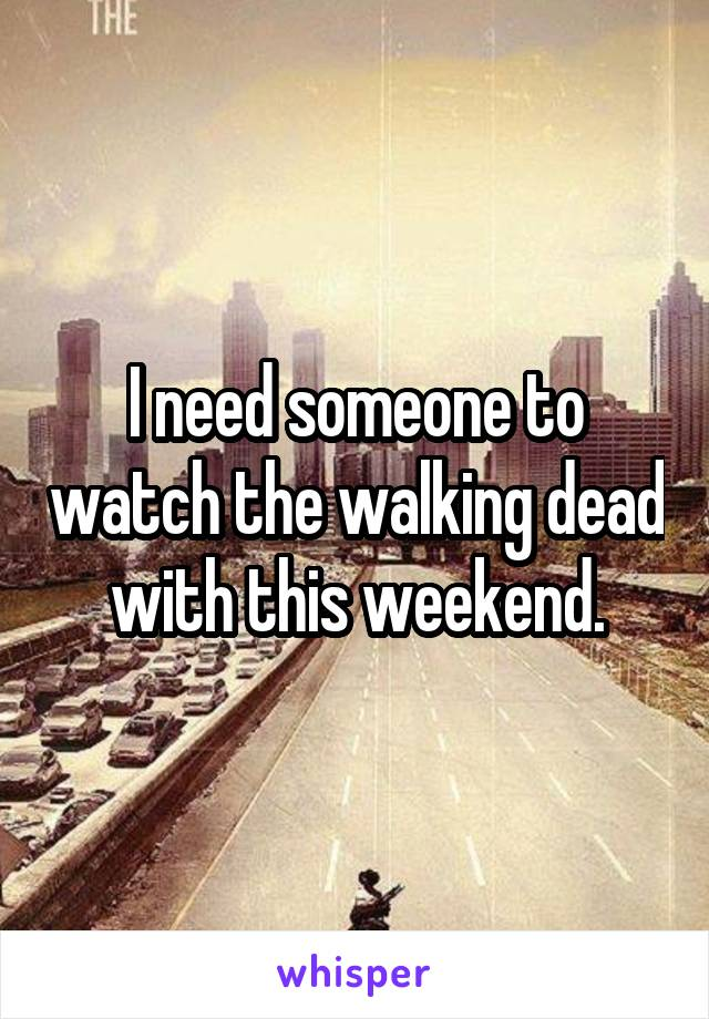 I need someone to watch the walking dead with this weekend.