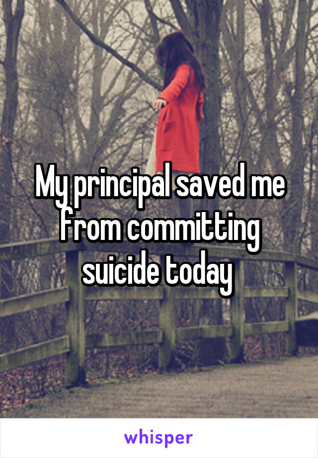 My principal saved me from committing suicide today
