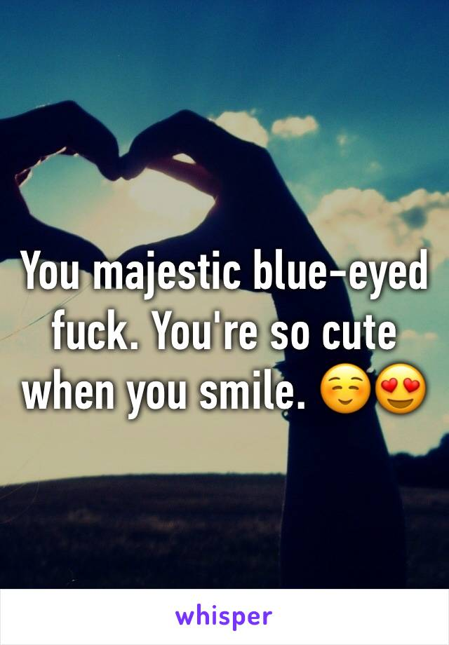 You majestic blue-eyed fuck. You're so cute when you smile. ☺️😍