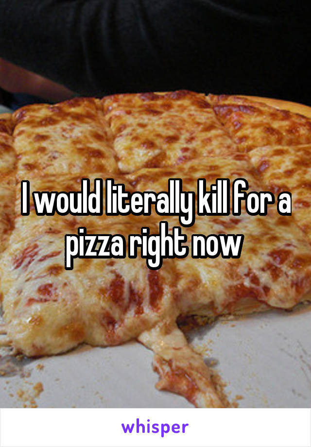 I would literally kill for a pizza right now