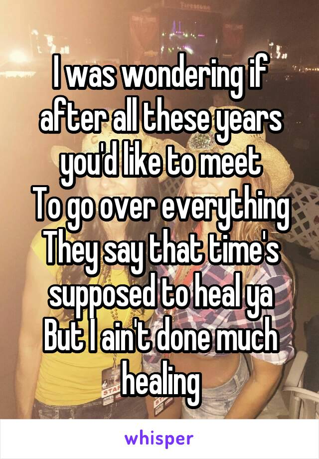 I was wondering if after all these years you'd like to meet To go over everything They say that time's supposed to heal ya But I ain't done much healing
