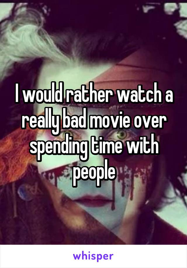 I would rather watch a really bad movie over spending time with people