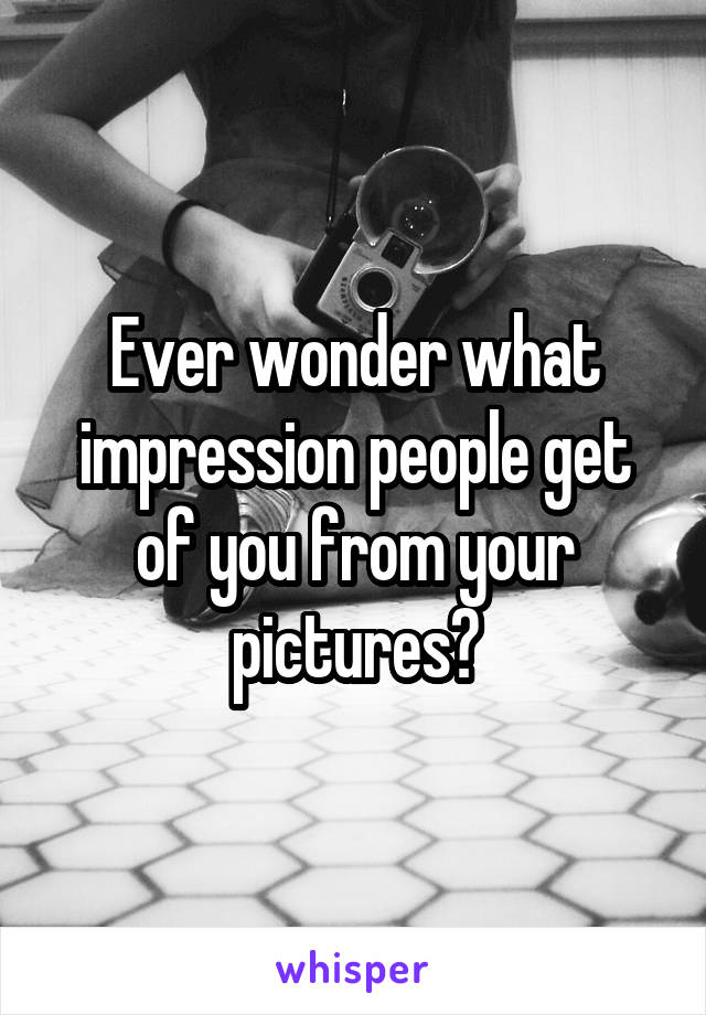 Ever wonder what impression people get of you from your pictures?