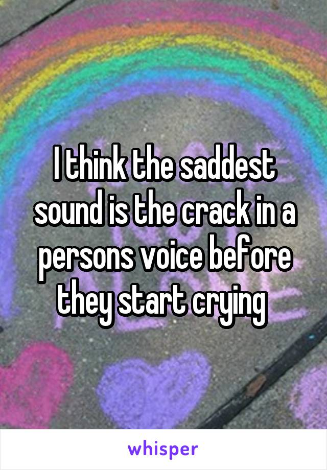 I think the saddest sound is the crack in a persons voice before they start crying