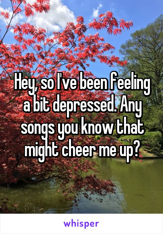Hey, so I've been feeling a bit depressed. Any songs you know that might cheer me up?