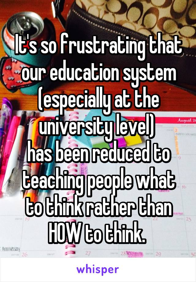 It's so frustrating that our education system (especially at the university level)  has been reduced to teaching people what to think rather than HOW to think.