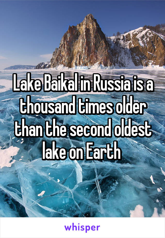 Lake Baikal in Russia is a thousand times older than the second oldest lake on Earth