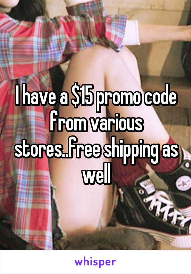 I have a $15 promo code from various stores..free shipping as well