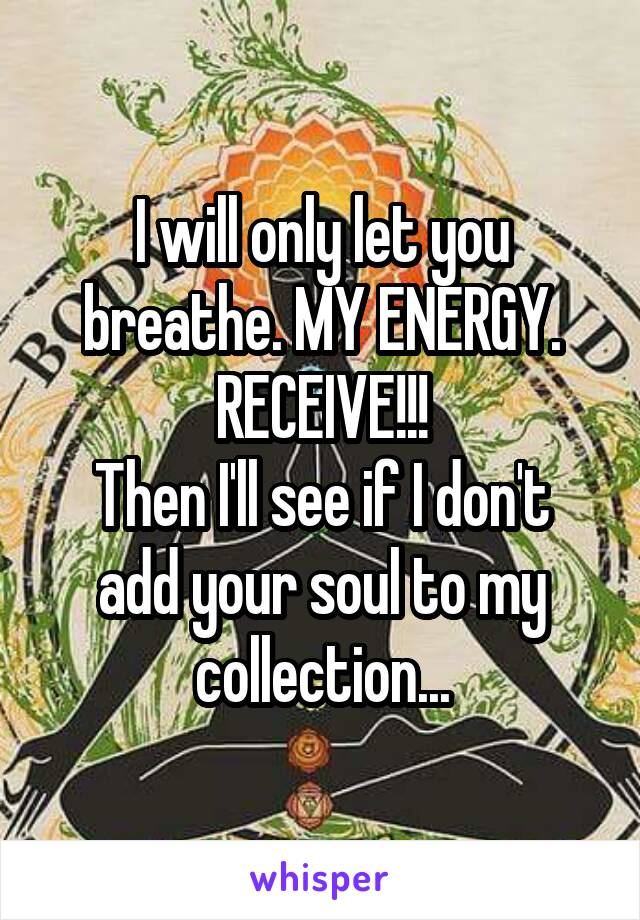 I will only let you breathe. MY ENERGY. RECEIVE!!! Then I'll see if I don't add your soul to my collection...