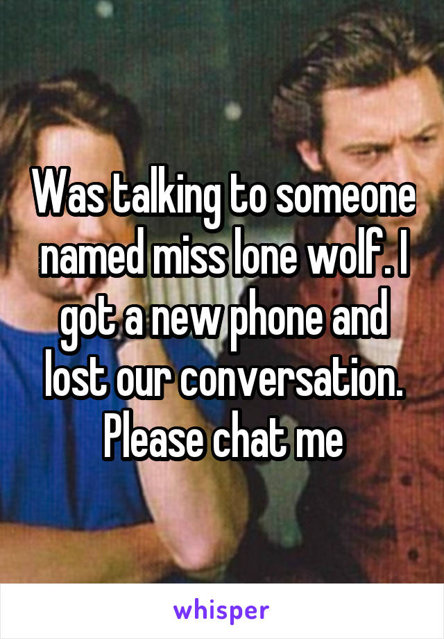 Was talking to someone named miss lone wolf. I got a new phone and lost our conversation. Please chat me