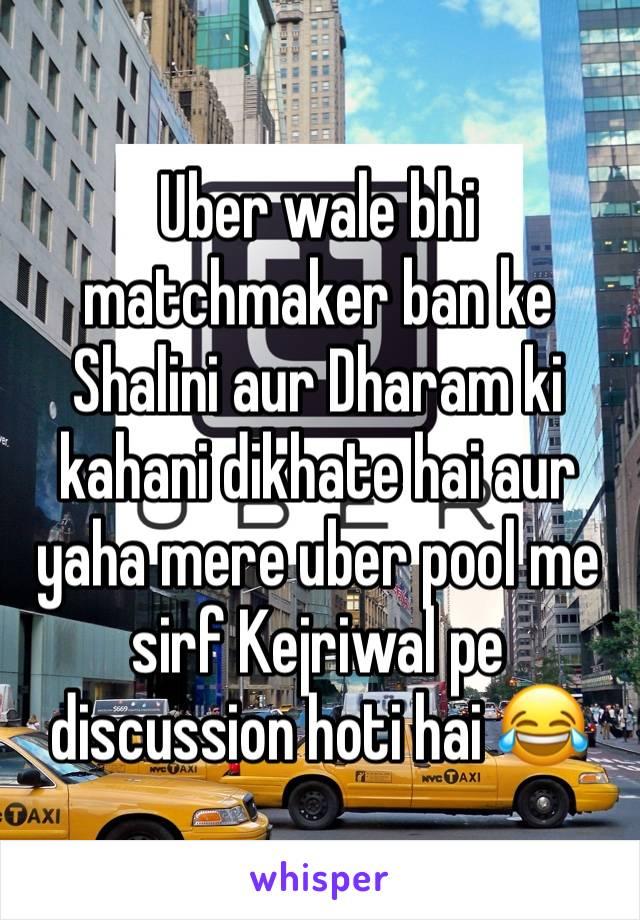 Uber wale bhi matchmaker ban ke Shalini aur Dharam ki kahani dikhate hai aur yaha mere uber pool me sirf Kejriwal pe discussion hoti hai 😂