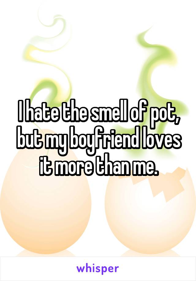 I hate the smell of pot, but my boyfriend loves it more than me.