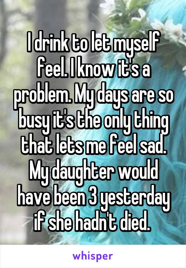 I drink to let myself feel. I know it's a problem. My days are so busy it's the only thing that lets me feel sad. My daughter would have been 3 yesterday if she hadn't died.